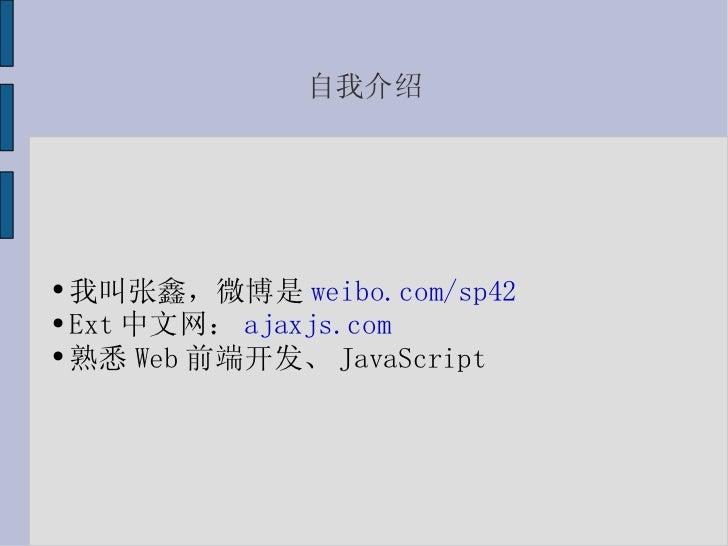 自我介绍 <ul><li>我叫张鑫,微博是 weibo.com/sp42 </li></ul><ul><li>Ext 中文网: ajaxjs.com </li></ul><ul><li>熟悉 Web 前端开发、 JavaScript </li>...