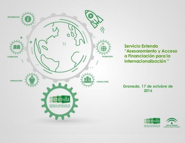 """Servicio Extenda """"Asesoramiento y Acceso a Financiación para la Internacionalización """" Granada, 17 de octubre de 2016"""