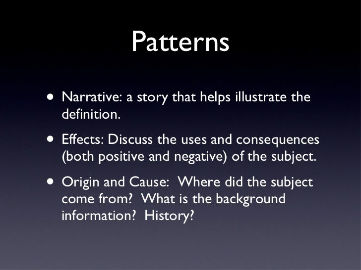 Patterns <ul><li>Narrative: a story that helps illustrate the definition. </li></ul><ul><li>Effects: Discuss the uses and ...