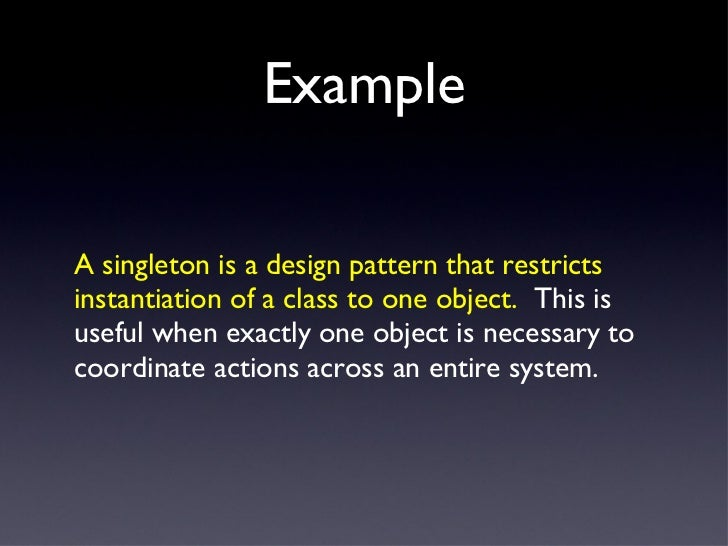Example <ul><li>A singleton is a design pattern that restricts instantiation of a class to one object.   This is useful wh...