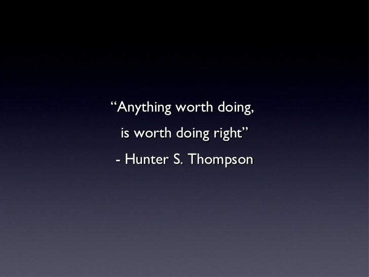 """<ul><li>"""" Anything worth doing,  </li></ul><ul><li>is worth doing right"""" </li></ul><ul><li>- Hunter S. Thompson </li></ul>"""