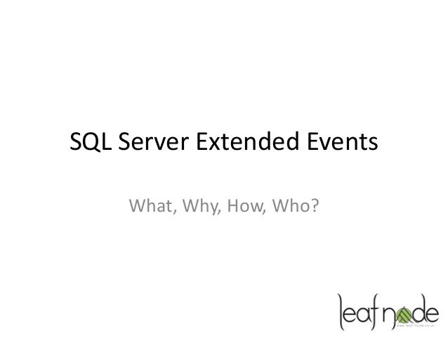 SQL Server Extended Events    What, Why, How, Who?
