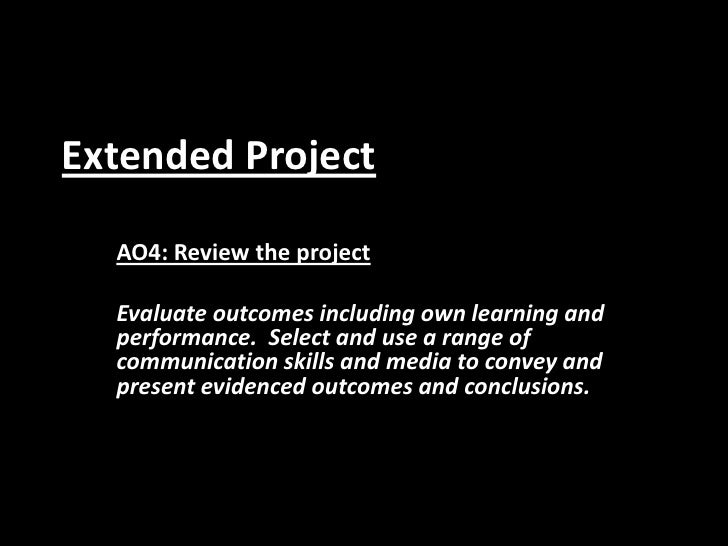 Extended Project<br />AO4: Review the project<br />Evaluate outcomes including own learning and performance.  Select and u...