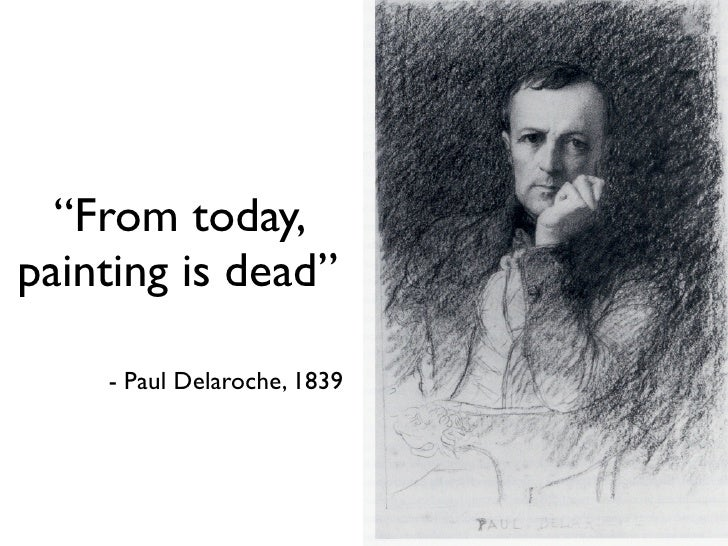 """From today, painting is dead""      - Paul Delaroche, 1839"