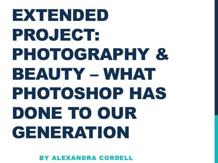 EXTENDEDPROJECT:PHOTOGRAPHY &BEAUTY – WHATPHOTOSHOP HASDONE TO OURGENERATION  BY ALEXANDRA CORDELL