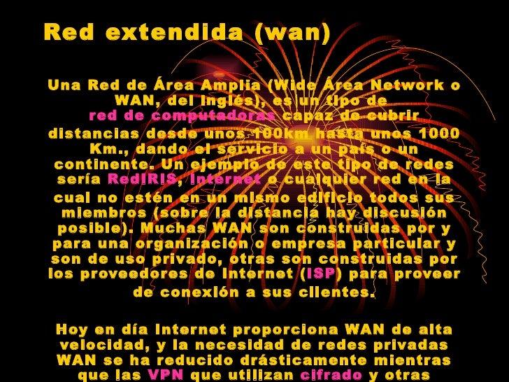 Red extendida (wan) Una Red de Área Amplia (Wide Área Network o WAN, del inglés), es un tipo de  red de computadoras  capa...