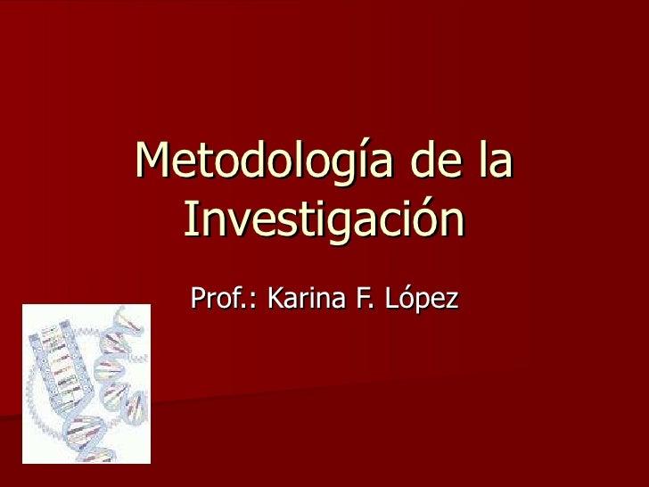 Metodología de la Investigación Prof.: Karina F. López