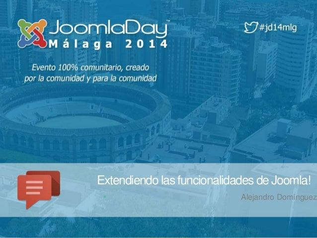 Extendiendo las funcionalidades de Joomla!  Alejandro Domínguez
