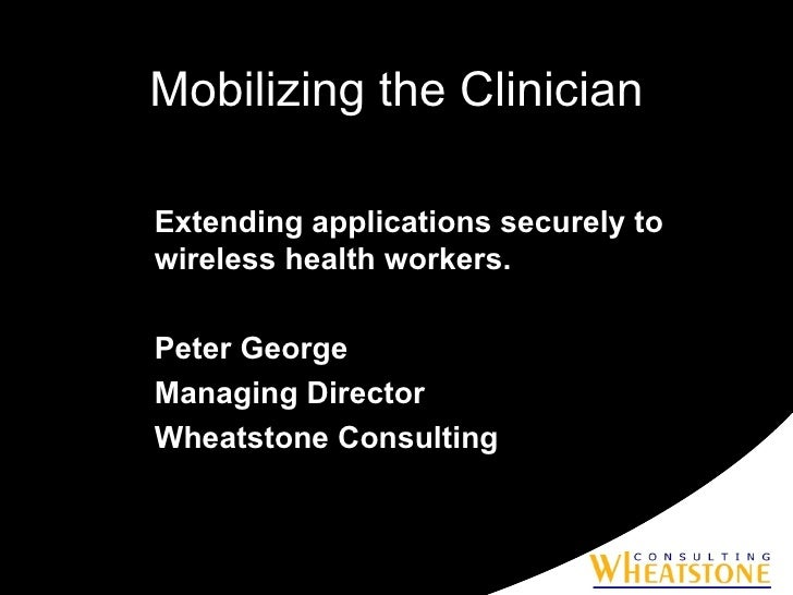 Mobilizing the Clinician Extending applications securely to wireless health workers. Peter George Managing Director Wheats...