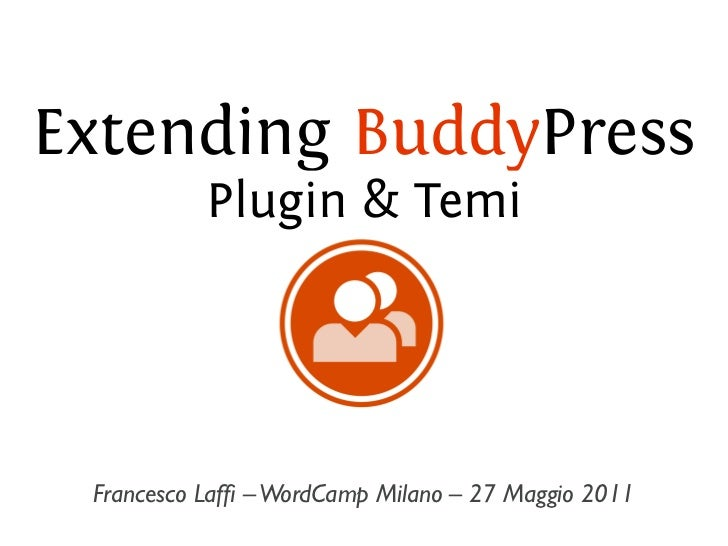 Extending BuddyPress           Plugin & Temi Francesco Laffi – WordCamp Milano – 27 Maggio 2011