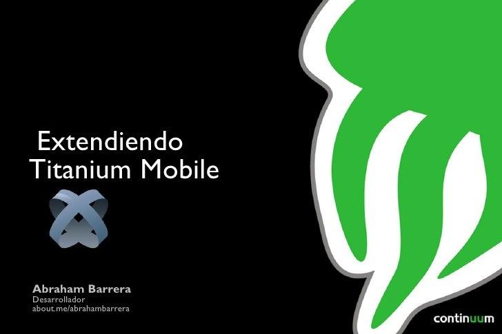 Abraham Barrera Desarrollador about.me/abrahambarrera Extendiendo Titanium Mobile