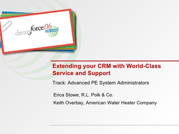 Extending your CRM with World-Class Service and Support Track: Advanced PE System Administrators Erica Stowe, R.L. Polk & ...