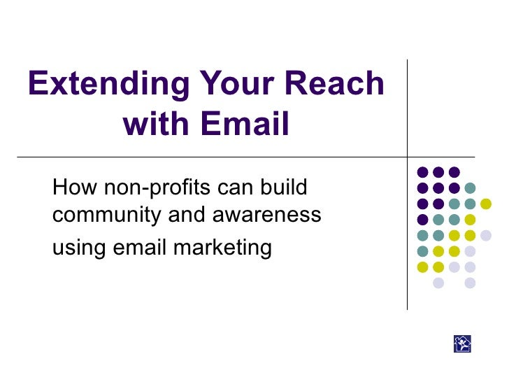 Extending Your Reach with Email How non-profits can build community and awareness  using email marketing