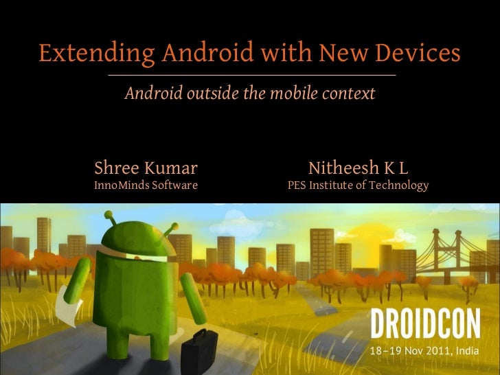 Extending Android with New Devices         Android outside the mobile context    Shree Kumar                   Nitheesh K ...