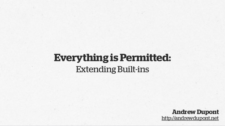 Everything is Permitted:    Extending Built-ins                              Andrew Dupont                          http:/...