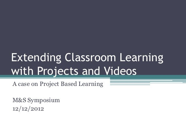 Extending Classroom Learningwith Projects and VideosA case on Project Based LearningM&S Symposium12/12/2012