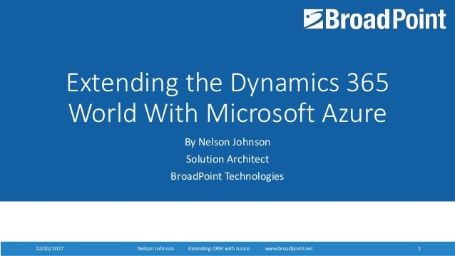 12/20/2017 Nelson Johnson Extending D365 with Azure www.broadpoint.net 112/20/2017 Nelson Johnson Extending CRM with Azure...