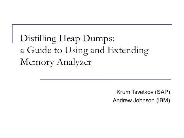 Distilling Heap Dumps: a Guide to Using and Extending Memory Analyzer Krum Tsvetkov (SAP) Andrew Johnson (IBM)
