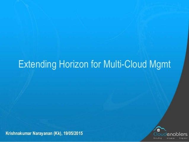 Extending Horizon for Multi-Cloud Mgmt Krishnakumar Narayanan (Kk), 19/05/2015