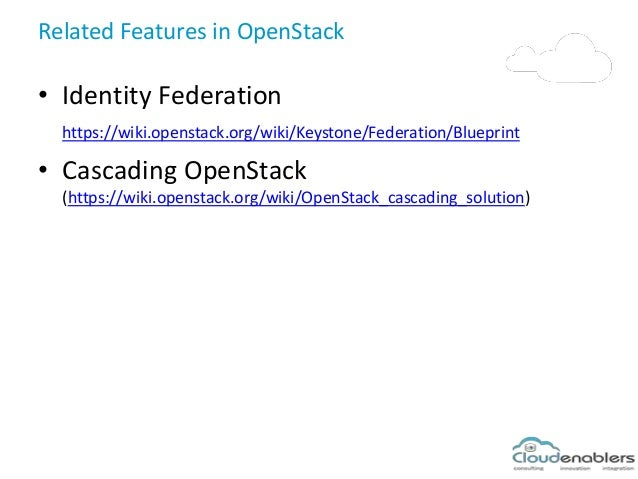Related Features in OpenStack • Identity Federation https://wiki.openstack.org/wiki/Keystone/Federation/Blueprint • Cascad...