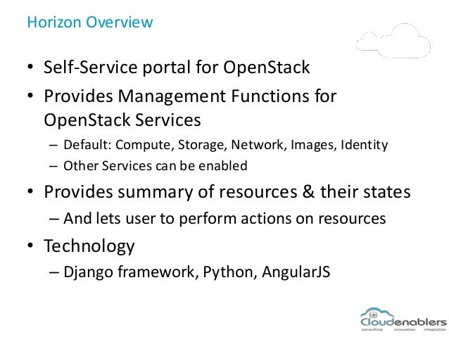 Horizon Overview • Self-Service portal for OpenStack • Provides Management Functions for OpenStack Services – Default: Com...