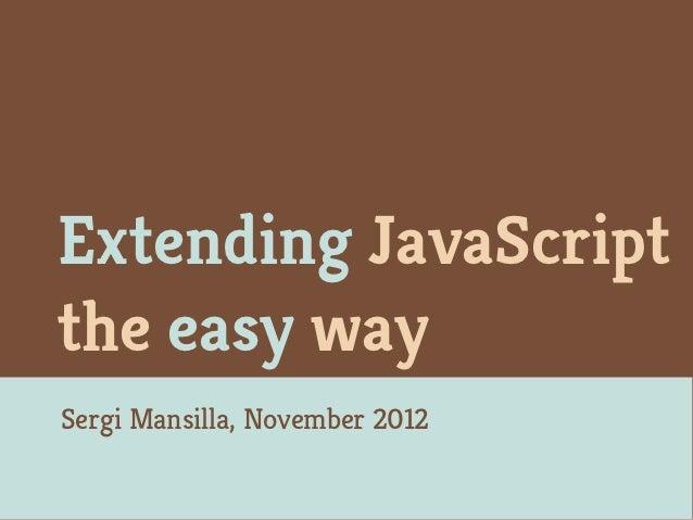 Extending JavaScriptthe easy waySergi Mansilla, November 2012