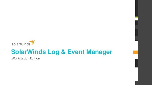 1 SolarWinds® Log & Event Manager Workstation Edition © 2013 SOLARWINDS WORLDWIDE, LLC. ALL RIGHTS RESERVED.