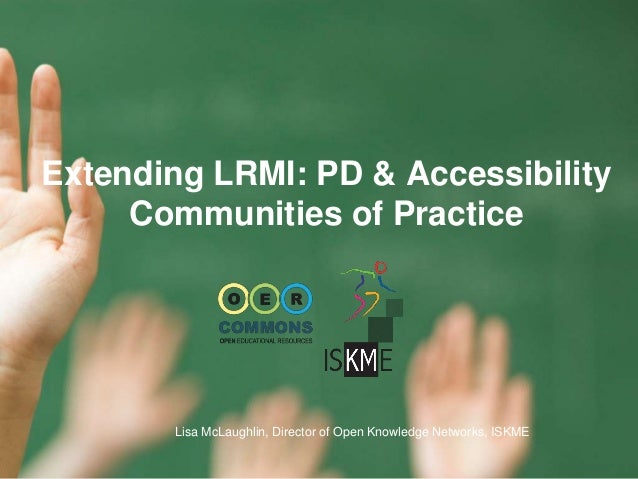 Extending LRMI: PD & Accessibility Communities of Practice Lisa McLaughlin, Director of Open Knowledge Networks, ISKME