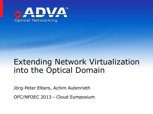 Jörg-Peter Elbers, Achim Autenrieth OFC/NFOEC 2013 - Cloud Symposium Extending Network Virtualization into the Optical Dom...