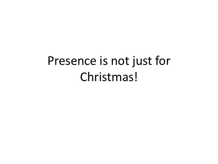 Presence is not just for Christmas!<br />