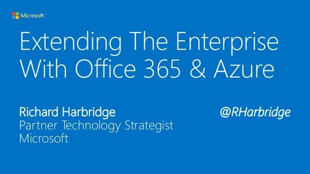 Extending The Enterprise  With Office 365 & Azure  Richard Harbridge @RHarbridge  Partner Technology Strategist  Microsoft