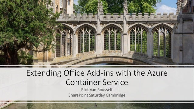 Extending Office Add-ins with the Azure Container Service Rick Van Rousselt SharePoint Saturday Cambridge