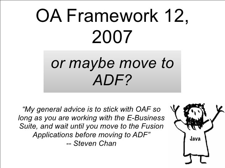 """OA Framework 12,           2007          or maybe move to               ADF?  """"My general advice is to stick with OAF solo..."""