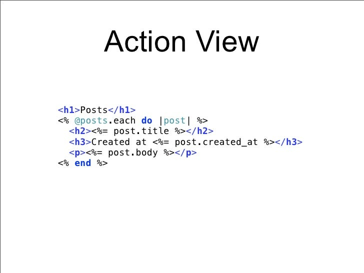 Action View<h1>Posts</h1><% @posts.each do |post| %>  <h2><%= post.title %></h2>  <h3>Created at <%= post.created_at %></h...