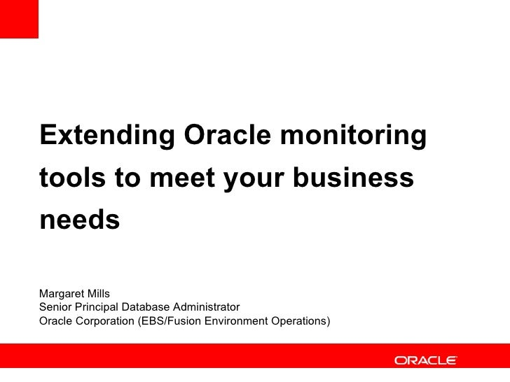 Extending Oracle monitoring tools to meet your business needs Margaret Mills Senior Principal Database Administrator Oracl...