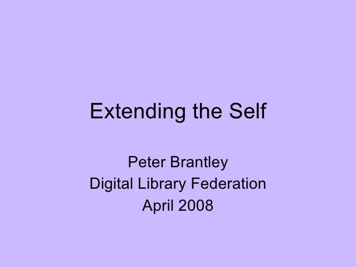 Extending the Self Peter Brantley Digital Library Federation April 2008