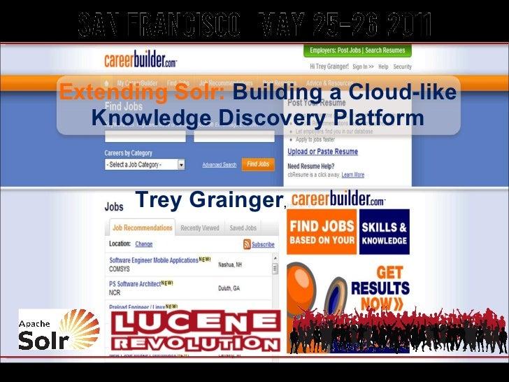 Extending Solr:  Building a Cloud-like Knowledge Discovery Platform Trey Grainger , ,CareerBuilder