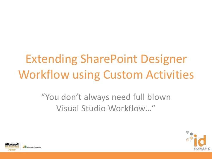 "Extending SharePoint Designer Workflow using Custom Activities<br />""You don't always need full blown Visual Studio Workfl..."