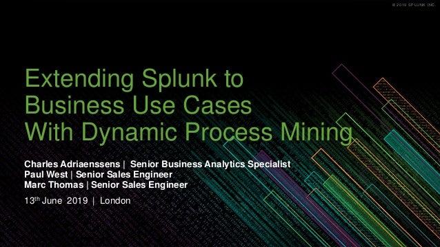© 2019 SPLUNK INC.© 2019 SPLUNK INC. Extending Splunk to Business Use Cases With Dynamic Process Mining Charles Adriaensse...