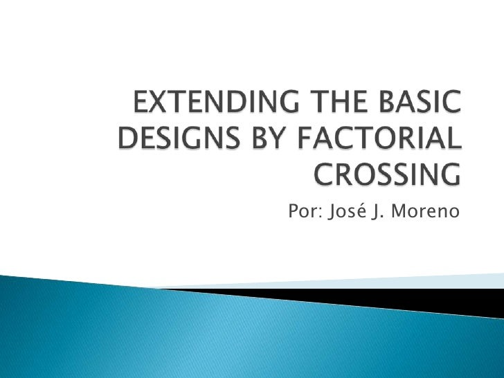 EXTENDING THE BASIC DESIGNS BY FACTORIAL CROSSING<br />Por: José J. Moreno<br />