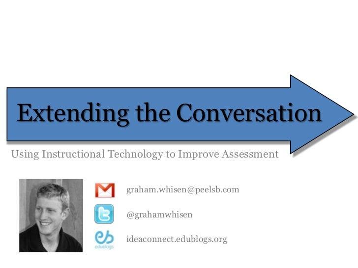 Extending the Conversation<br />Using Instructional Technology to Improve Assessment<br />graham.whisen@peelsb.com<br />@g...