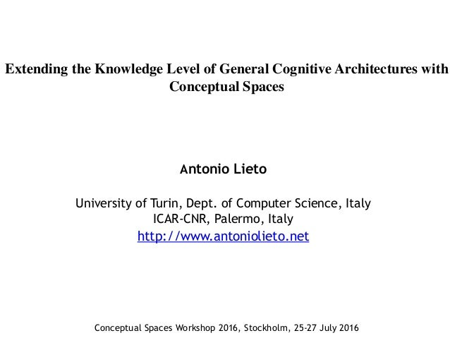 Extending the Knowledge Level of General Cognitive Architectures with Conceptual Spaces Antonio Lieto University of Turin,...