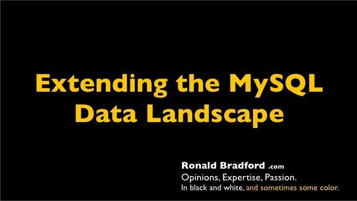 Extending the MySQL    Data Landscape          Ronald Bradford .com          Opinions, Expertise, Passion.          In bla...