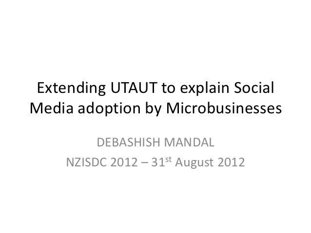 Extending UTAUT to explain SocialMedia adoption by Microbusinesses         DEBASHISH MANDAL    NZISDC 2012 – 31st August 2...