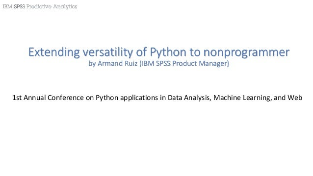 Extending versatility of Python to nonprogrammer by Armand Ruiz (IBM SPSS Product Manager) 1st Annual Conference on Python...