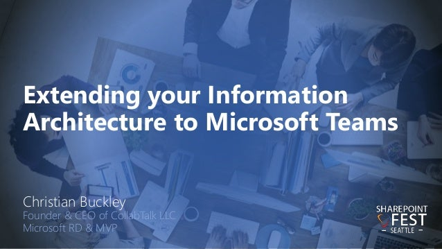 Extending your Information Architecture to Microsoft Teams Christian Buckley Founder & CEO of CollabTalk LLC Microsoft RD ...