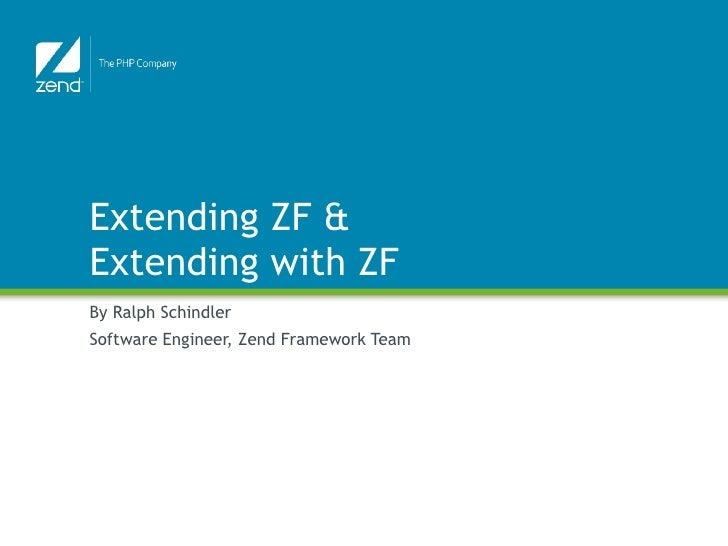 Extending ZF & Extending with ZF By Ralph Schindler Software Engineer, Zend Framework Team