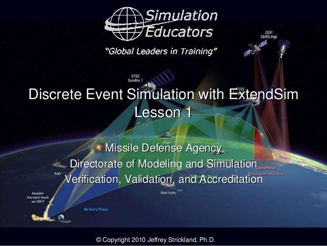 © Copyright 2010 Jeffrey Strickland, Ph.D. Discrete Event Simulation with ExtendSim Lesson 1 Missile Defense Agency Direct...