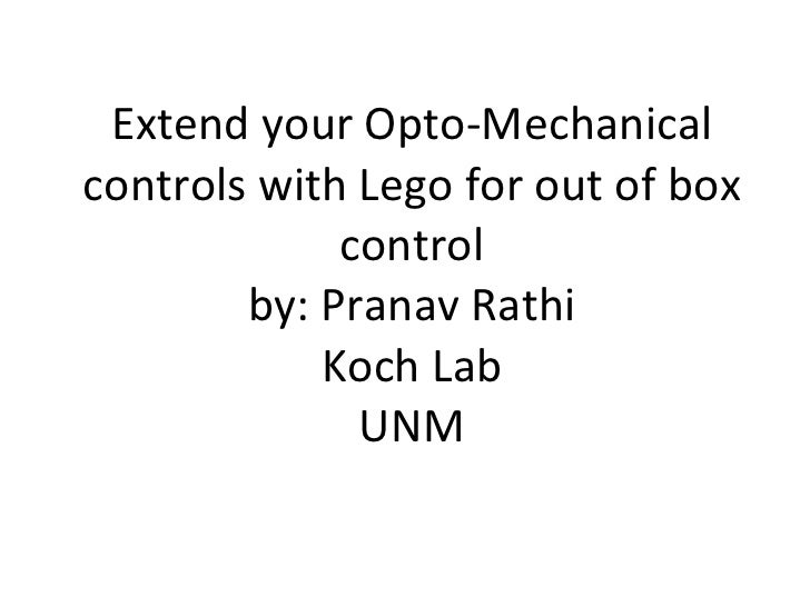 Extend your Opto-Mechanical controls with Lego for out of box control by: Pranav Rathi Koch Lab UNM