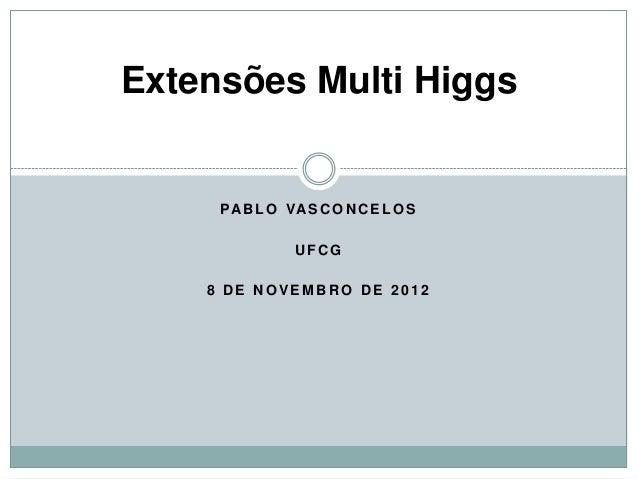 Extensões Multi Higgs     PA B L O VA S C O N C E L O S                UFCG    8 DE NOVEMBRO DE 2012